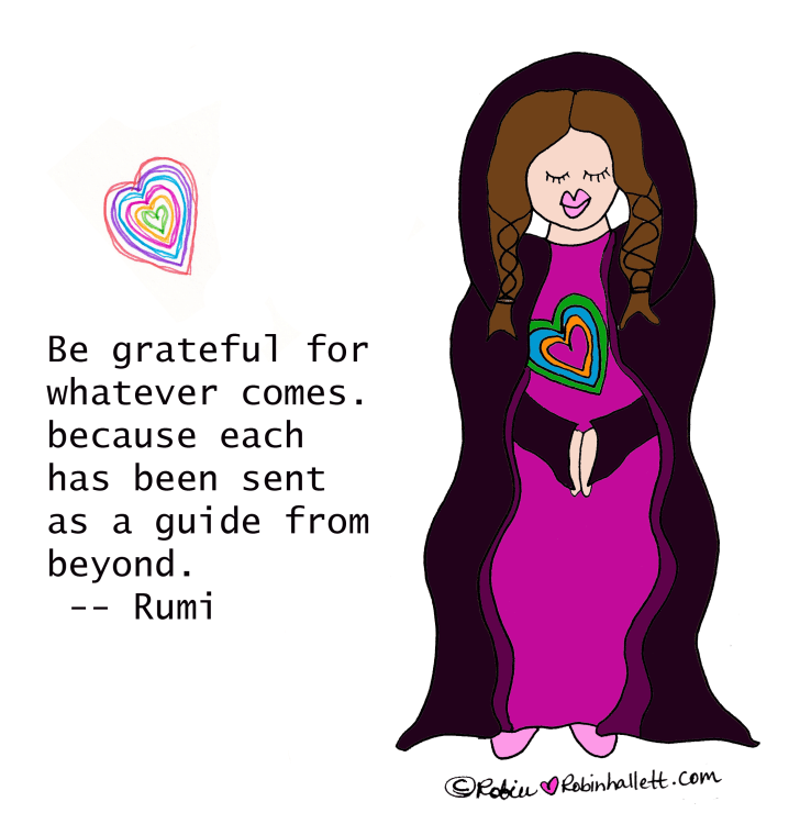 Be grateful for whatever comes, because each has been sent as a guide from beyond